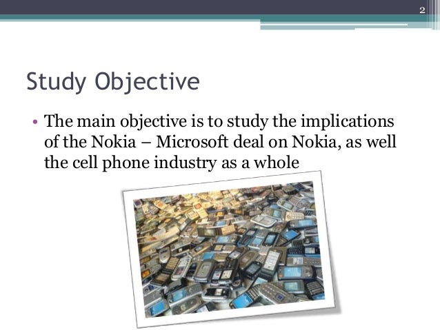 Study Objective • The main objective is to study the implications of the Nokia – Microsoft deal on Nokia, as well the cell...