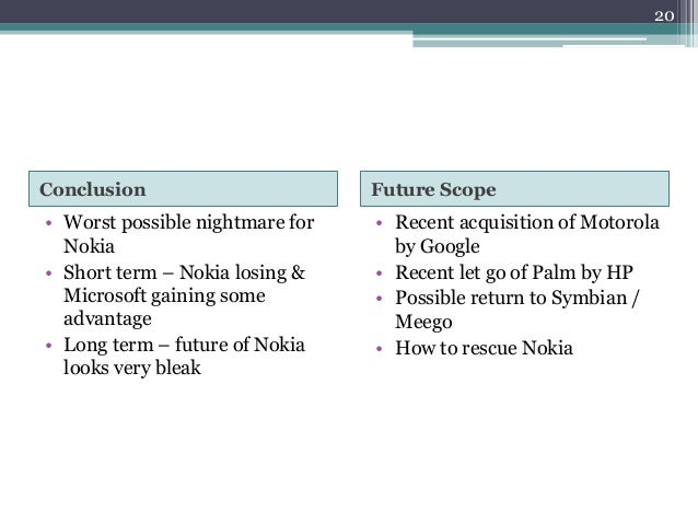 Conclusion Future Scope • Worst possible nightmare for Nokia • Short term – Nokia losing & Microsoft gaining some advantag...