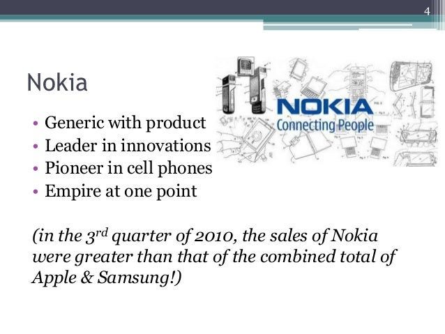 Nokia • Generic with product • Leader in innovations • Pioneer in cell phones • Empire at one point (in the 3rd quarter of...