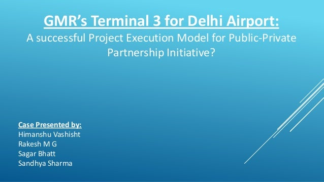 GMR's Terminal 3 for Delhi Airport: A successful Project Execution Model for Public-Private Partnership Initiative? Case P...