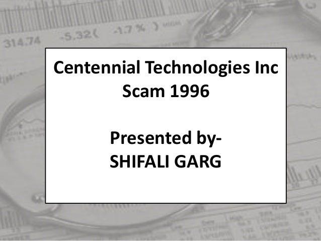Centennial Technologies Inc Scam 1996 Presented by- SHIFALI GARG
