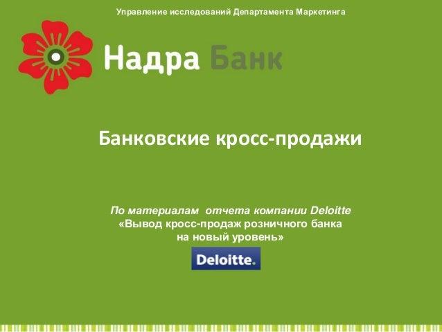 Управление исследований Департамента Маркетинга  Банковские кросс-продажи По материалам отчета компании Deloitte «Выв...
