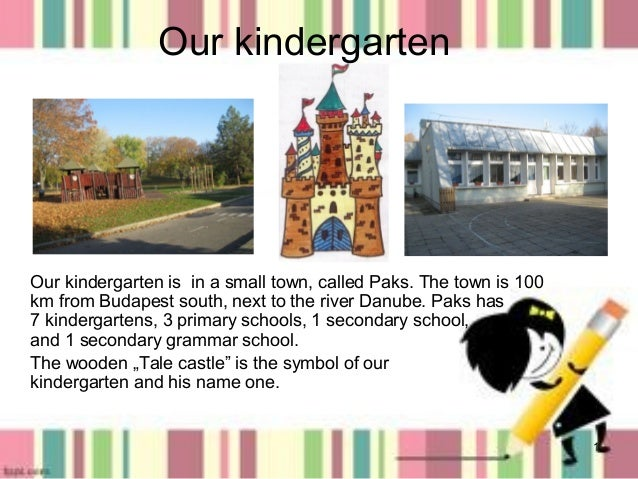 Our kindergarten  Our kindergarten is in a small town, called Paks. The town is 100 km from Budapest south, next to the ri...