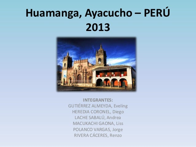 Huamanga, Ayacucho – PERÚ 2013  INTEGRANTES: GUTIÉRREZ ALMEYDA, Eveling HEREDIA CORONEL, Diego LACHE SABALÚ, Andrea MACUKA...