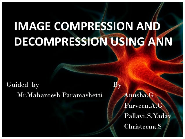 IMAGE COMPRESSION AND DECOMPRESSION USING ANN Guided by Mr.Mahantesh Paramashetti  By Anusha.G Parveen.A.G Pallavi.S.Yadav...