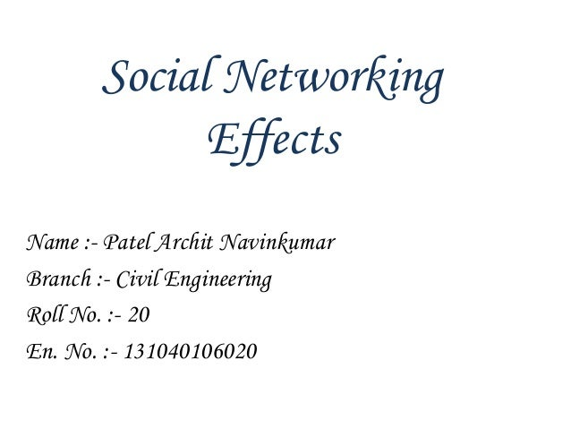 Social Networking Effects Name :- Patel Archit Navinkumar Branch :- Civil Engineering Roll No. :- 20 En. No. :- 1310401060...