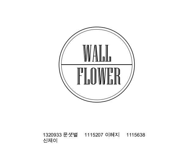 WALL FLOWER 1320933 문샛별 신제이  1115207 이혜지  1115638
