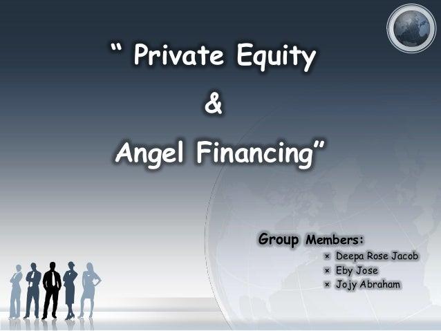 """ Private Equity &  Angel Financing"" Group Members: × Deepa Rose Jacob × Eby Jose × Jojy Abraham"