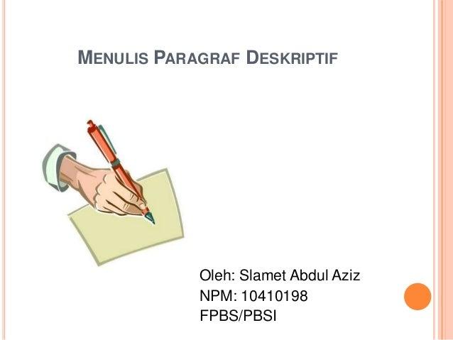 MENULIS PARAGRAF DESKRIPTIF  Oleh: Slamet Abdul Aziz NPM: 10410198 FPBS/PBSI