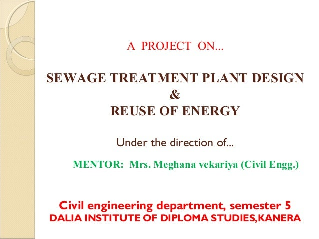 A PROJECT ON...    SEWAGE TREATMENT PLANT DESIGN & REUSE OF ENERGY Under the direction of... MENTOR: Mrs. Meghana vekariya...