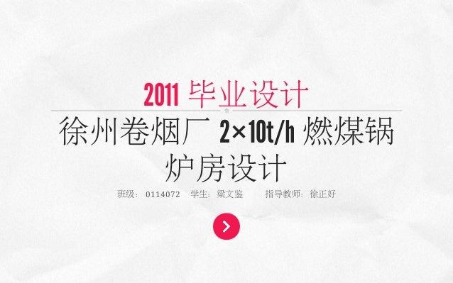2011 毕业设计 徐州卷烟厂 2×10t/h 燃煤锅 炉房设计 班级: 0114072  学生:梁文鉴  指导教师:徐正好