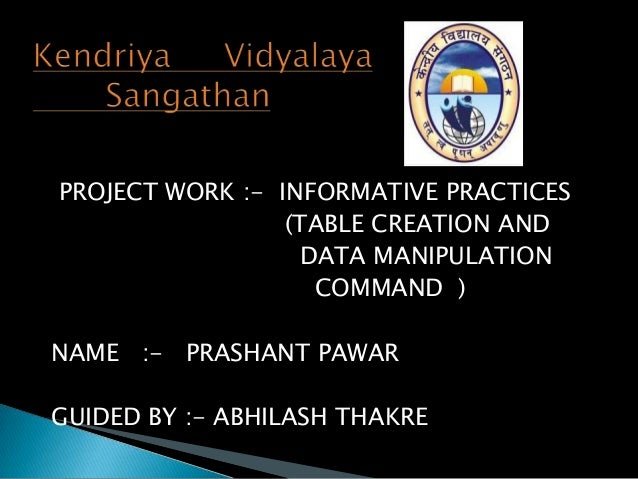 PROJECT WORK :- INFORMATIVE PRACTICES (TABLE CREATION AND DATA MANIPULATION COMMAND ) NAME :- PRASHANT PAWAR GUIDED BY :- ...