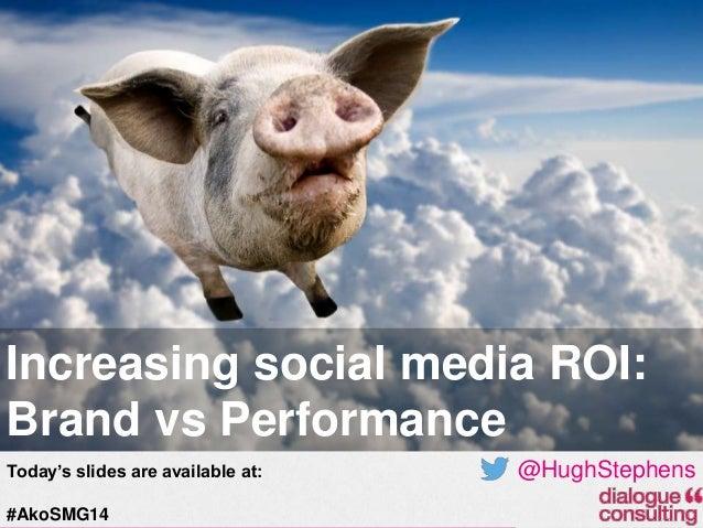 Increasing social media ROI: Brand vs Performance Today's slides are available at: #AkoSMG14  @HughStephens 19-Feb-14
