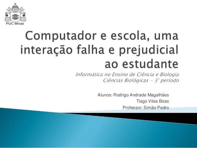 Alunos: Rodrigo Andrade Magalhães Tiago Vilas Boas Professor: Simão Pedro
