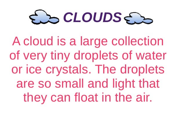 CLOUDS A cloud is a large collection of very tiny droplets of water or ice crystals. The droplets are so small and light t...