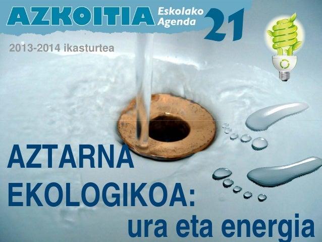 2013-2014 ikasturtea AZTARNA EKOLOGIKOA: ura eta energia