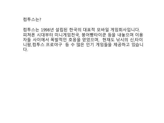 컴투스는 1998년 설립된 한국의 대표적 모바일 게임회사입니다. 피쳐폰 시대부터 미니게임천국, 붕어빵타이쿤 등을 내놓으며 이용 자들 사이에서 폭발적인 호응을 얻었으며, 현재도 낚시의 신,타이 니팜,컴투스 프로야구 등 수...
