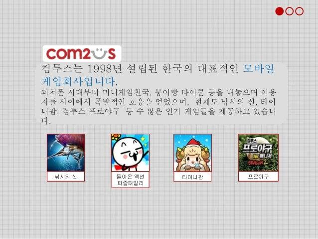 컴투스는 1998년 설립된 한국의 대표적인 모바일 게임회사입니다. 피쳐폰 시대부터 미니게임천국, 붕어빵 타이쿤 등을 내놓으며 이용 자들 사이에서 폭발적인 호응을 얻었으며, 현재도 낚시의 신, 타이 니팜, 컴투스 프로야구...