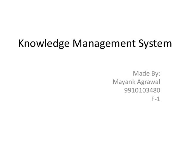 Knowledge Management System Made By: Mayank Agrawal 9910103480 F-1