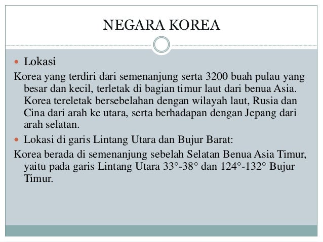 NEGARA KOREA  Lokasi Korea yang terdiri dari semenanjung serta 3200 buah pulau yang besar dan kecil, terletak di bagian t...