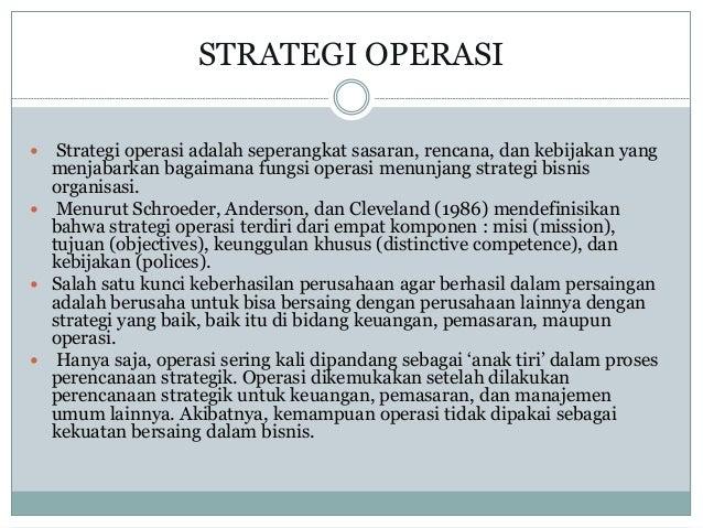 STRATEGI OPERASI  Strategi operasi adalah seperangkat sasaran, rencana, dan kebijakan yang menjabarkan bagaimana fungsi o...