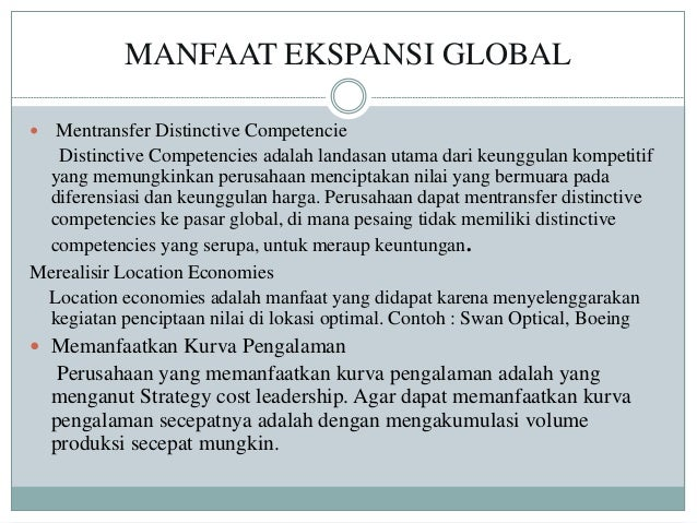 MANFAAT EKSPANSI GLOBAL  Mentransfer Distinctive Competencie Distinctive Competencies adalah landasan utama dari keunggul...
