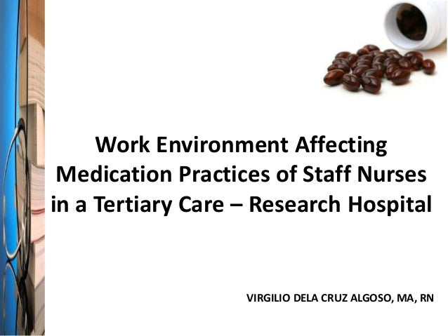 Work Environment Affecting Medication Practices of Staff Nurses in a Tertiary Care – Research Hospital VIRGILIO DELA CRUZ ...