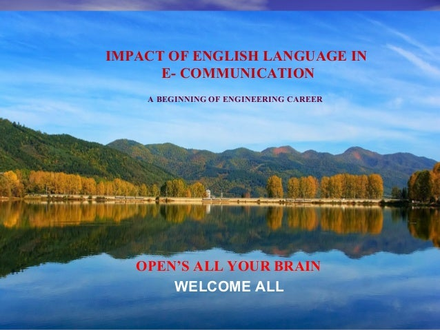 IMPACT OF ENGLISH LANGUAGE IN E- COMMUNICATION A BEGINNING OF ENGINEERING CAREER WELCOME ALL OPEN'S ALL YOUR BRAIN