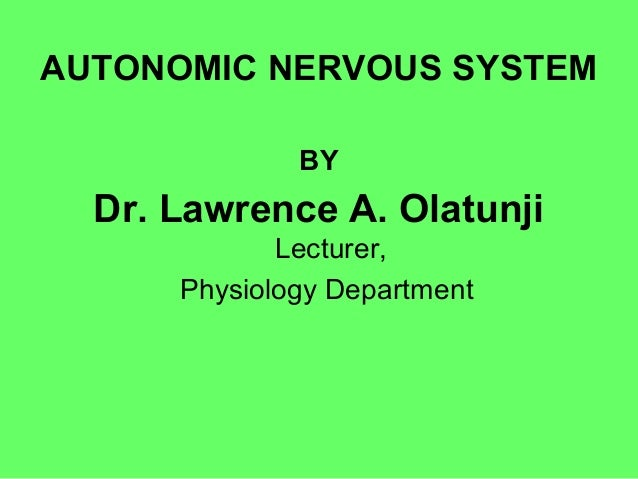 AUTONOMIC NERVOUS SYSTEM BY Dr. Lawrence A. Olatunji Lecturer, Physiology Department