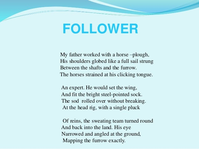 analysis of the follower poem The poem 'follower' clearly shows the ways things have changed the title of the poem gives a snapshot of what the poem is about and extends understanding in general, the poem is a great one as the poet has balanced styles, themes, and messages that he wanted to convey.