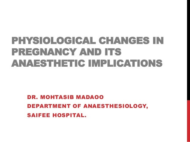 PHYSIOLOGICAL CHANGES IN  PREGNANCY AND ITS  ANAESTHETIC IMPLICATIONS  DR. MOHTASIB MADAOO  DEPARTMENT OF ANAESTHESIOLOGY,...