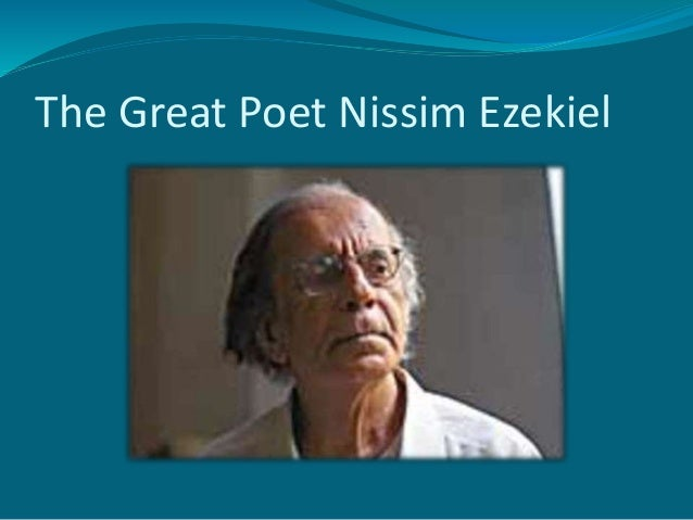 nissim ezekiel Nissim ezekiel ( december 16, 1924 – january 9, 2004) was an indian jewish poet, actor, playwright, editor and art-critiche was a foundational figure in postcolonial india's literary.