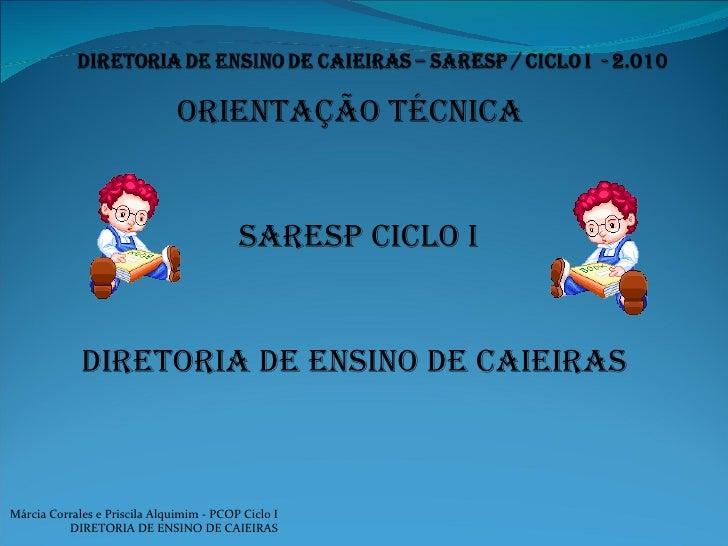 ORIENTAÇÃO TÉCNICA  SARESP CICLO I DIRETORIA DE ENSINO DE CAIEIRAS Márcia Corrales e Priscila Alquimim - PCOP Ciclo I DIRE...
