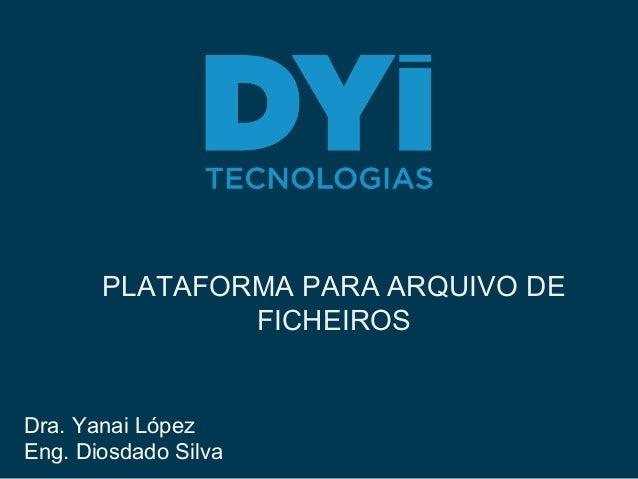 PLATAFORMA PARA ARQUIVO DE FICHEIROS Dra. Yanai López Eng. Diosdado Silva