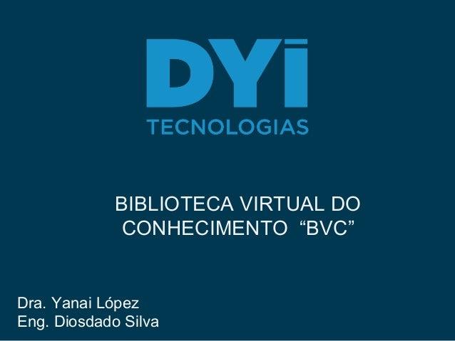 """BIBLIOTECA VIRTUAL DO CONHECIMENTO """"BVC"""" Dra. Yanai López Eng. Diosdado Silva"""