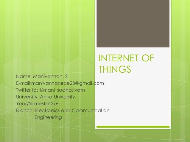 INTERNET OF THINGS Name: Manivannan. S E-mail:manivannanece23@gmail.com Twitter Id: @mani_sadhasivam University: Anna Univ...