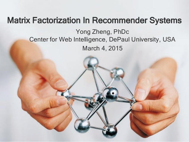 Yong Zheng, PhDc Center for Web Intelligence, DePaul University, USA March 4, 2015 Matrix Factorization In Recommender Sys...