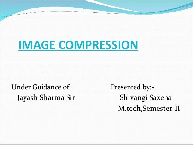 IMAGE COMPRESSION Under Guidance of: Presented by:- Jayash Sharma Sir Shivangi Saxena M.tech,Semester-II