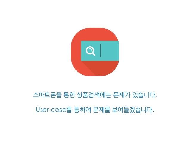 스마트폰을 통한 상품검색에는 문제가 있습니다. User case를 통하여 문제를 보여들겠습니다.