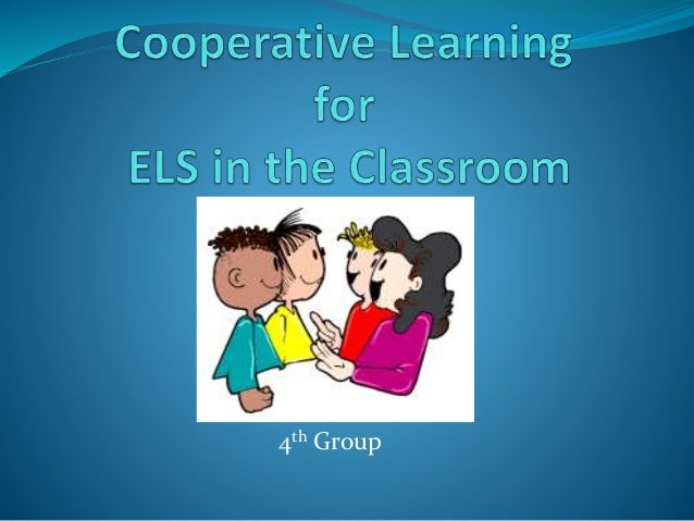 Collaborative Learning In The Classroom : Cooperative learning for els in the classroom