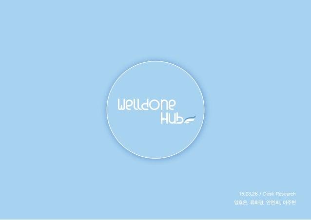 15.03.26 / Desk Research 임효은, 류화경, 안연희, 이주현 Welldone Hub