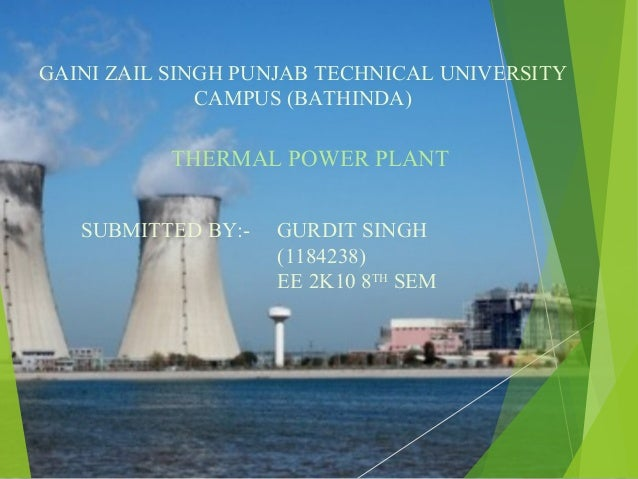 GAINI ZAIL SINGH PUNJAB TECHNICAL UNIVERSITY CAMPUS (BATHINDA) THERMAL POWER PLANT SUBMITTED BY:- GURDIT SINGH (1184238) E...