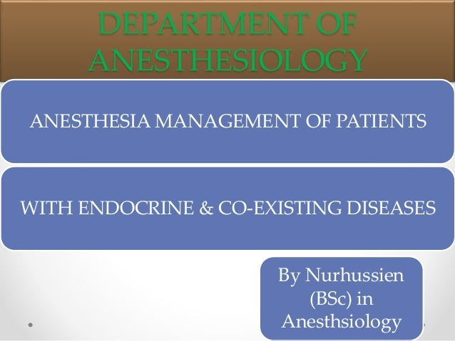 DEPARTMENT OF ANESTHESIOLOGY ANESTHESIA MANAGEMENT OF PATIENTS WITH ENDOCRINE & CO-EXISTING DISEASES By Nurhussien (BSc) i...