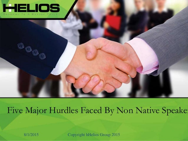 Five Major Hurdles Faced By Non Native Speaker 8/1/2015 Copyright hHelios Group 2015
