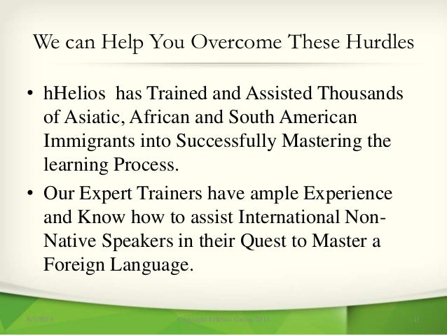 We can Help You Overcome These Hurdles • hHelios has Trained and Assisted Thousands of Asiatic, African and South American...