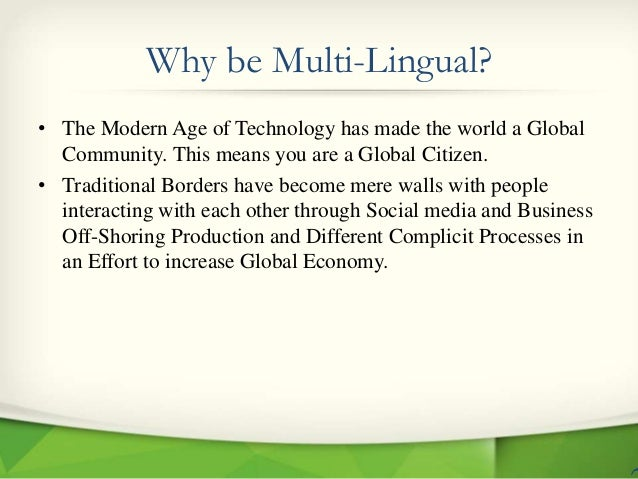 Why be Multi-Lingual? • The Modern Age of Technology has made the world a Global Community. This means you are a Global Ci...