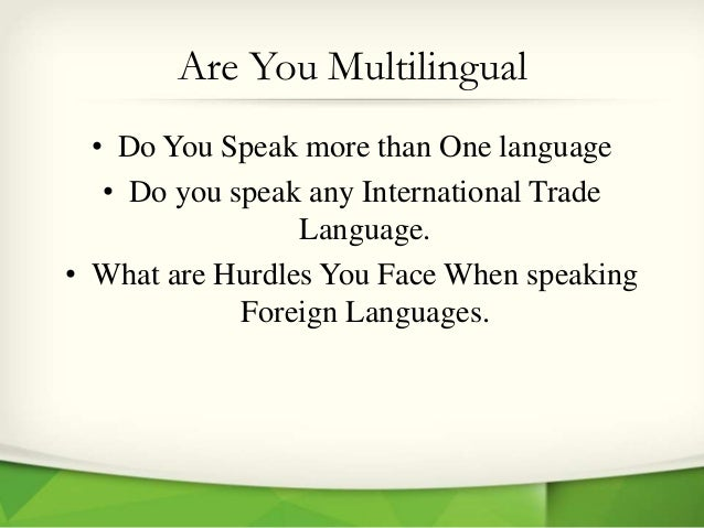 Are You Multilingual • Do You Speak more than One language • Do you speak any International Trade Language. • What are Hur...