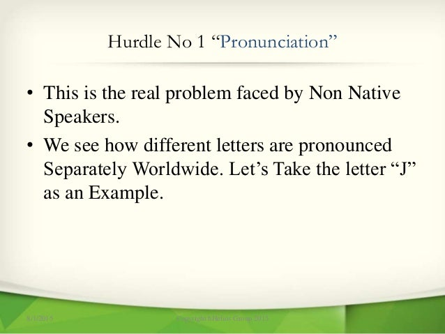 """Hurdle No 1 """"Pronunciation"""" • This is the real problem faced by Non Native Speakers. • We see how different letters are pr..."""