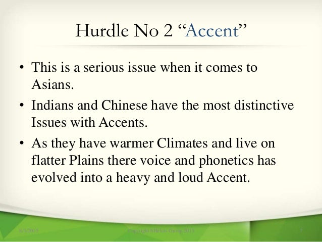 """Hurdle No 2 """"Accent"""" • This is a serious issue when it comes to Asians. • Indians and Chinese have the most distinctive Is..."""