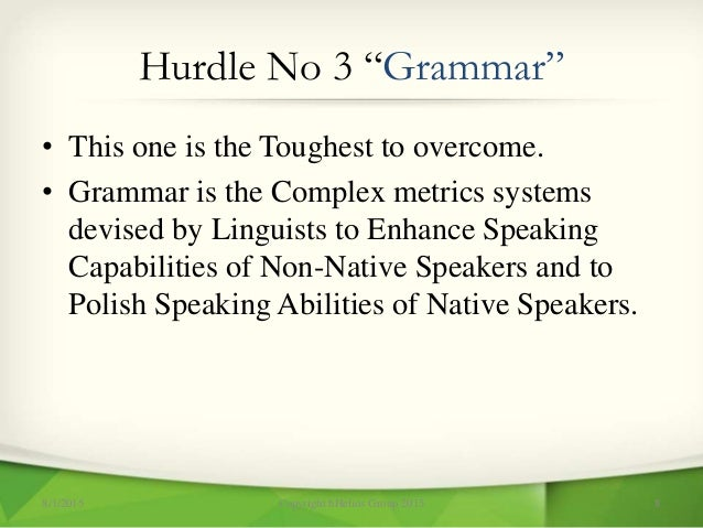 """Hurdle No 3 """"Grammar"""" • This one is the Toughest to overcome. • Grammar is the Complex metrics systems devised by Linguist..."""